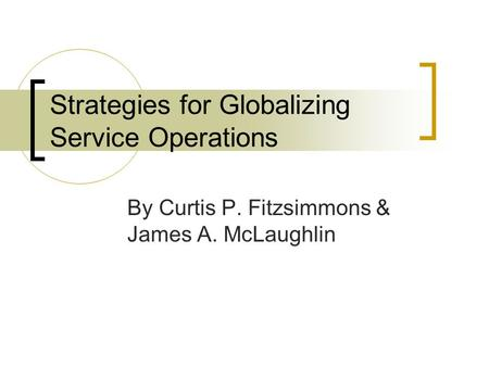 Strategies for Globalizing Service Operations By Curtis P. Fitzsimmons & James A. McLaughlin.