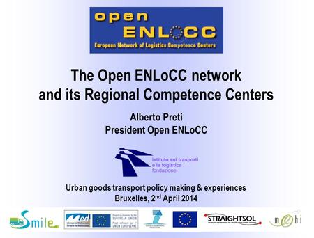 Urban goods transport policy making & experiences Bruxelles, 2 nd April 2014 Alberto Preti President Open ENLoCC The Open ENLoCC network and its Regional.