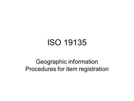 ISO 19135 Geographic information Procedures for item registration.