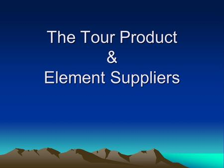 The Tour Product & Element Suppliers. A Tour Defined A tour is more than its elements putting together by the tour operator, marketed by the wholesaler,