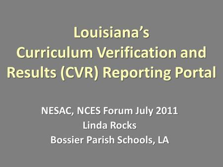 Louisiana's Curriculum Verification and Results (CVR) Reporting Portal NESAC, NCES Forum July 2011 Linda Rocks Bossier Parish Schools, LA.