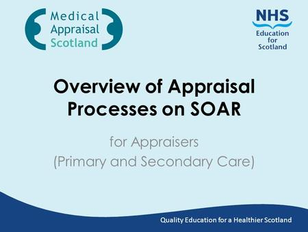 Quality Education for a Healthier Scotland Overview of Appraisal Processes on SOAR for Appraisers (Primary and Secondary Care)