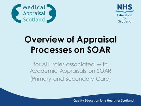 Quality Education for a Healthier Scotland Overview of Appraisal Processes on SOAR for ALL roles associated with Academic Appraisals on SOAR (Primary and.