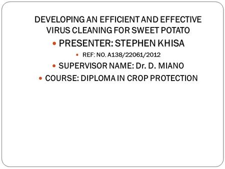 DEVELOPING AN EFFICIENT AND EFFECTIVE VIRUS CLEANING FOR SWEET POTATO PRESENTER: STEPHEN KHISA REF: NO. A138/22061/2012 SUPERVISOR NAME: Dr. D. MIANO COURSE: