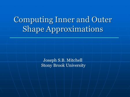Computing Inner and Outer Shape Approximations Joseph S.B. Mitchell Stony Brook University.