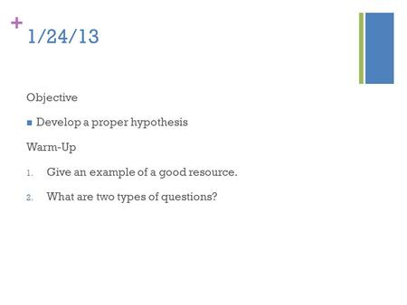 + 1/24/13 Objective Develop a proper hypothesis Warm-Up 1. Give an example of a good resource. 2. What are two types of questions?