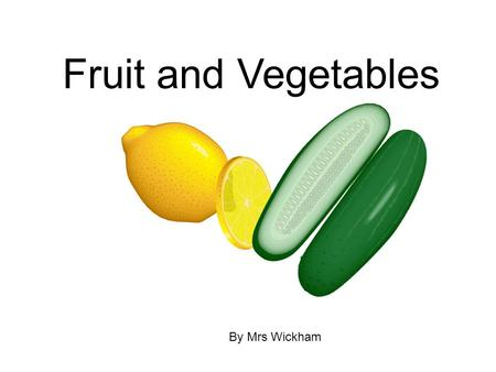 Fruit and Vegetables By Mrs Wickham What will we learn today? Not only will we learn about different fruits and vegetables but we are also going to use.