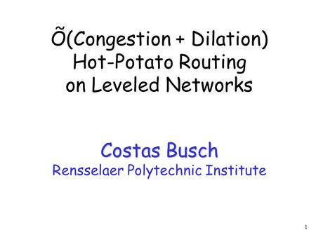 1 Costas Busch Õ(Congestion + Dilation) Hot-Potato Routing on Leveled Networks Costas Busch Rensselaer Polytechnic Institute.