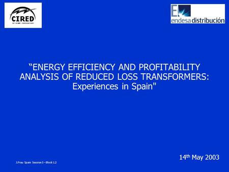 """ENERGY EFFICIENCY AND PROFITABILITY ANALYSIS OF REDUCED LOSS TRANSFORMERS: Experiences in Spain 14 th May 2003 J.Frau Spain Session 5 – Block 1.2."