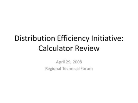 Distribution Efficiency Initiative: Calculator Review April 29, 2008 Regional Technical Forum.