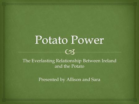 The Everlasting Relationship Between Ireland and the Potato Presented by Allison and Sara.