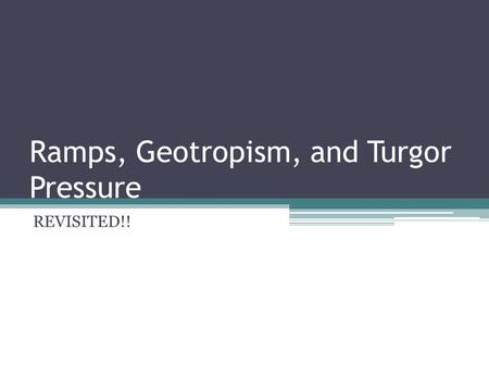 Ramps, Geotropism, and Turgor Pressure REVISITED!!