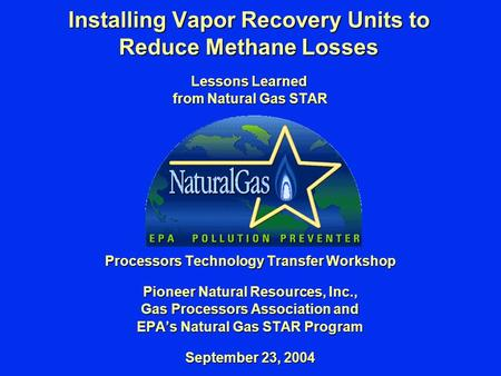 Installing Vapor Recovery Units to Reduce Methane Losses Lessons Learned from Natural Gas STAR Processors Technology Transfer Workshop Pioneer Natural.