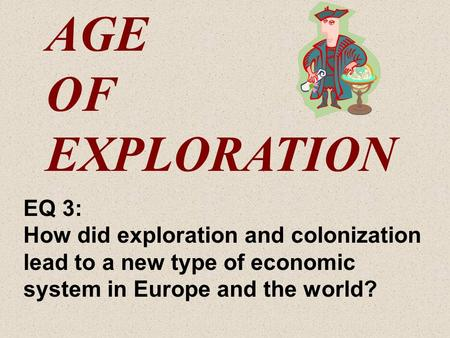 AGE OF EXPLORATION EQ 3: How did exploration and colonization lead to a new type of economic system in Europe and the world?