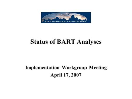 Status of BART Analyses Implementation Workgroup Meeting April 17, 2007.