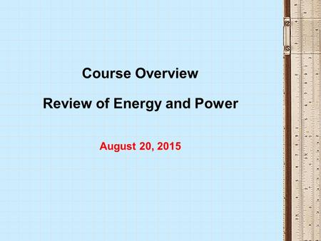 Course Overview Review of Energy and Power August 20, 2015.