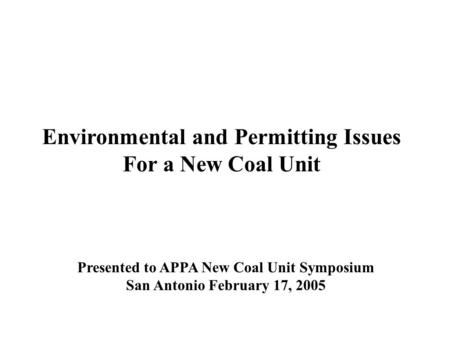 Environmental and Permitting Issues For a New Coal Unit Presented to APPA New Coal Unit Symposium San Antonio February 17, 2005.