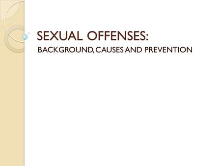 SEXUAL OFFENSES: BACKGROUND, CAUSES AND PREVENTION.