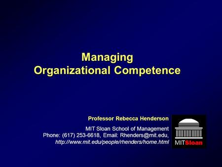 Managing Organizational Competence Professor Rebecca Henderson MIT Sloan School of Management Phone: (617) 253-6618,