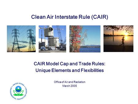 Clean Air Interstate Rule (CAIR) CAIR Model Cap and Trade Rules: Unique Elements and Flexibilities Office of Air and Radiation March 2005.