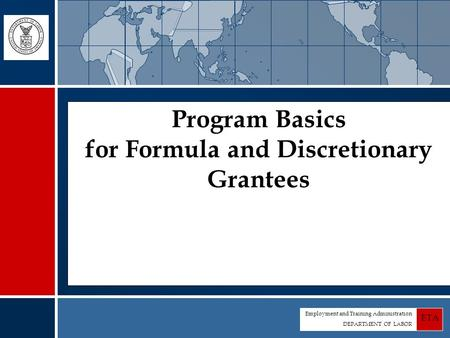 Employment and Training Administration DEPARTMENT OF LABOR ETA Program Basics for Formula and Discretionary Grantees.