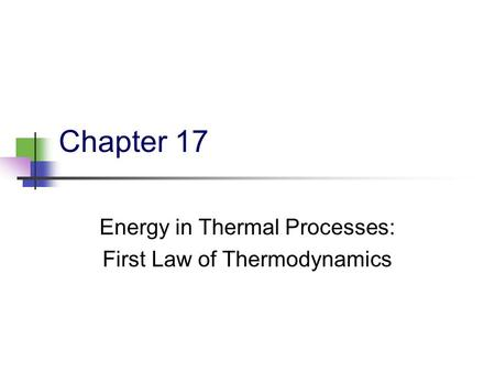 Chapter 17 Energy in Thermal Processes: First Law of Thermodynamics.