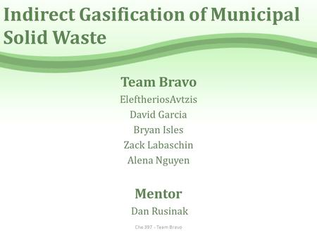Indirect Gasification of Municipal Solid Waste Team Bravo EleftheriosAvtzis David Garcia Bryan Isles Zack Labaschin Alena Nguyen Mentor Dan Rusinak Che.