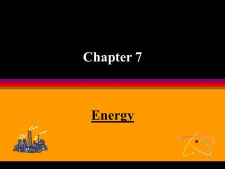 Chapter 7 Energy Introduction Universe is made up of matter and energy. Energy is the mover of matter. It has several forms. To understand this concept.