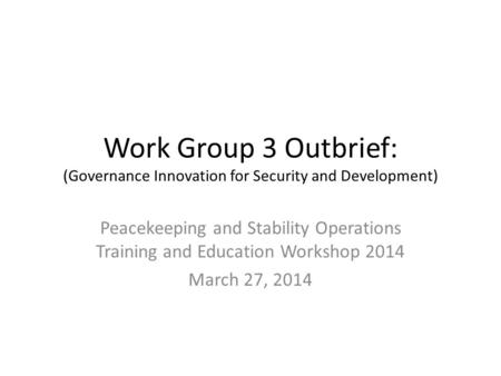 Work Group 3 Outbrief: (Governance Innovation for Security and Development) Peacekeeping and Stability Operations Training and Education Workshop 2014.