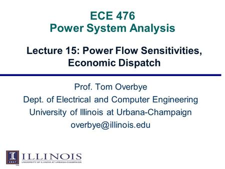 ECE 476 Power System Analysis Lecture 15: Power Flow Sensitivities, Economic Dispatch Prof. Tom Overbye Dept. of Electrical and Computer Engineering University.