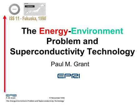 P. M. Grant 17 November 1998 The Energy-Environment Problem and Superconductivity Technology Paul M. Grant.