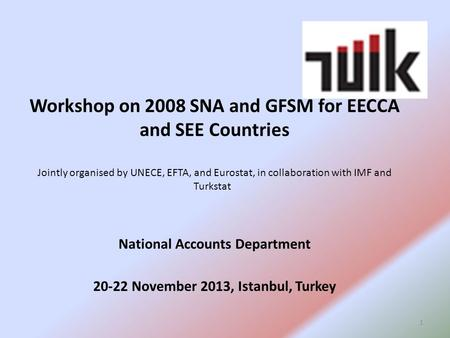 Workshop on 2008 SNA and GFSM for EECCA and SEE Countries Jointly organised by UNECE, EFTA, and Eurostat, in collaboration with IMF and Turkstat National.