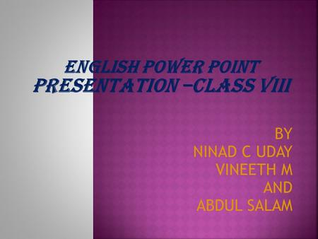 BY NINAD C UDAY VINEETH M AND ABDUL SALAM ENGLISH POWER POINT PRESENTATION –CLASS VIII.
