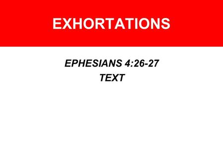 EXHORTATIONS EPHESIANS 4:26-27 TEXT. EXHORTATIONS – ANGER WARNINGS –PSA. 4:4 –PSA. 37:8 –PROV. 15:1, 18 –PROV. 22:24 –PROV. 29:22 –ECCL. 7:9.