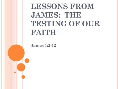 LESSONS FROM JAMES: THE TESTING OF OUR FAITH James 1:2-12.