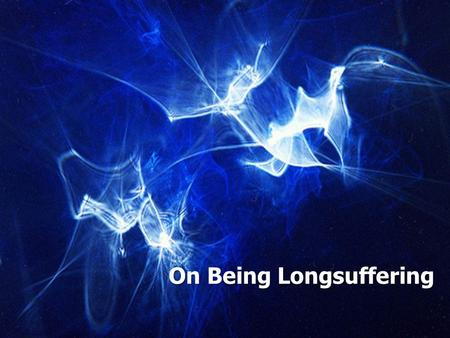 "On Being Longsuffering. Longsuffering and Patience Colossians 1:11 Longsuffering: ""Self-restraint in the face of provocation which does not hastily retaliate"""