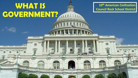 WHAT IS GOVERNMENT? 10 th American Civilization Council Rock School District.