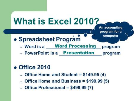 What is Excel 2010? Spreadsheet Program – Word is a ______________________ program – PowerPoint is a _________________ program Office 2010 – Office Home.