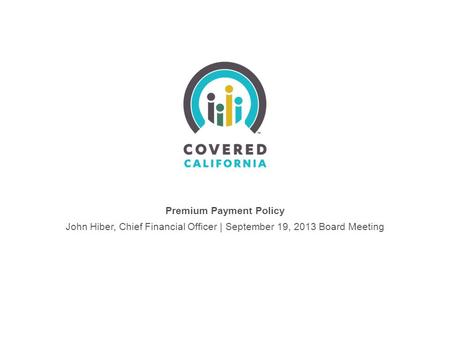 Premium Payment Policy John Hiber, Chief Financial Officer | September 19, 2013 Board Meeting.