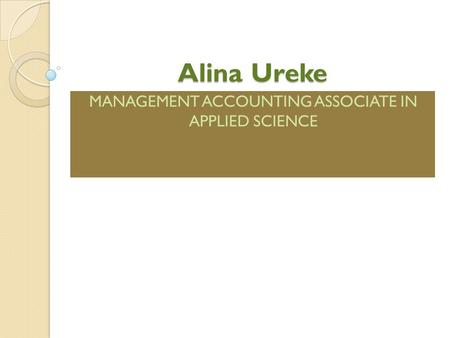 Alina Ureke MANAGEMENT ACCOUNTING ASSOCIATE IN APPLIED SCIENCE.