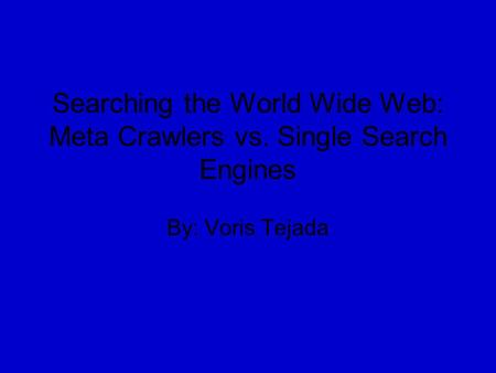 Searching the World Wide Web: Meta Crawlers vs. Single Search Engines By: Voris Tejada.