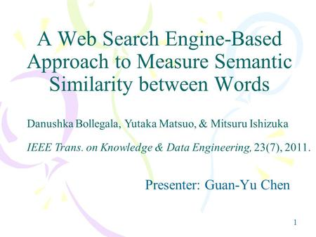 1 A Web Search Engine-Based Approach to Measure Semantic Similarity between Words Presenter: Guan-Yu Chen IEEE Trans. on Knowledge & Data Engineering,