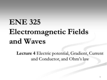 1 ENE 325 Electromagnetic Fields and Waves Lecture 4 Electric potential, Gradient, Current and Conductor, and Ohm's law.