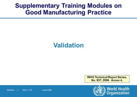 Validation | Slide 1 of 27 August 2006 Validation Supplementary Training Modules on Good Manufacturing Practice WHO Technical Report Series, No. 937, 2006.