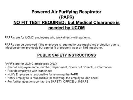 Powered Air Purifying Respirator (PAPR) NO FIT TEST REQUIRED; but Medical Clearance is needed by UCOM PAPR's are for UCMC employees who work directly with.