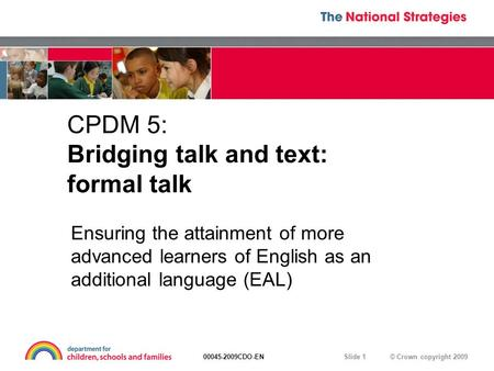 © Crown copyright 200900045-2009CDO-EN Slide 1 CPDM 5: Bridging talk and text: formal talk Ensuring the attainment of more advanced learners of English.