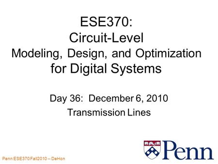 Penn ESE370 Fall2010 -- DeHon 1 ESE370: Circuit-Level Modeling, Design, and Optimization for Digital Systems Day 36: December 6, 2010 Transmission Lines.