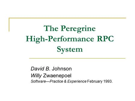 The Peregrine High-Performance RPC System David B. Johnson Willy Zwaenepoel Software—Practice & Experience February 1993.