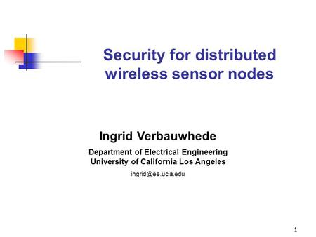 1 Security for distributed wireless sensor nodes Ingrid Verbauwhede Department of Electrical Engineering University of California Los Angeles