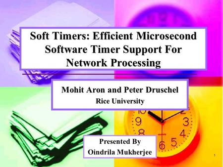 1 Soft Timers: Efficient Microsecond Software Timer Support For Network Processing Mohit Aron and Peter Druschel Rice University Presented By Oindrila.